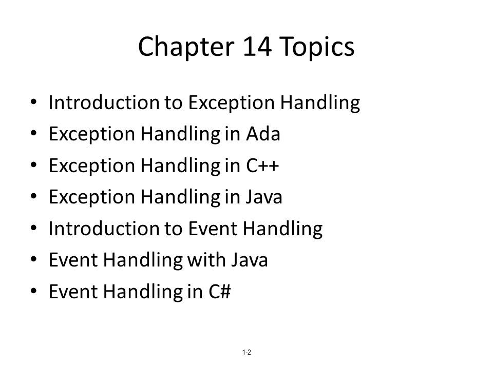 1-23 Other Design Choices A method cannot declare more exceptions in its throws clause than the method it overrides A method that calls a method that lists a particular checked exception in its throws clause has three alternatives for dealing with that exception: – Catch and handle the exception – Catch the exception and throw an exception that is listed in its own throws clause – Declare it in its throws clause and do not handle it