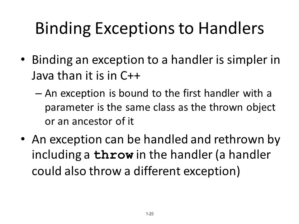 1-20 Binding Exceptions to Handlers Binding an exception to a handler is simpler in Java than it is in C++ – An exception is bound to the first handle