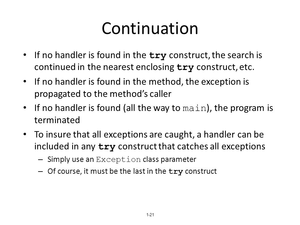 1-21 Continuation If no handler is found in the try construct, the search is continued in the nearest enclosing try construct, etc. If no handler is f
