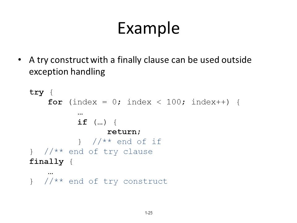 1-25 Example A try construct with a finally clause can be used outside exception handling try { for (index = 0; index < 100; index++) { … if ( … ) { r