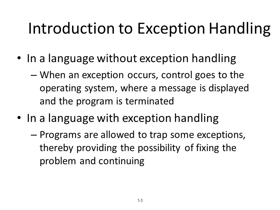 1-3 Introduction to Exception Handling In a language without exception handling – When an exception occurs, control goes to the operating system, wher