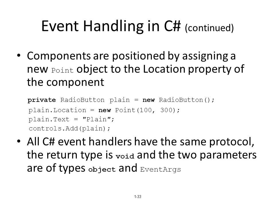 Event Handling in C# (continued) Components are positioned by assigning a new Point object to the Location property of the component private RadioButt