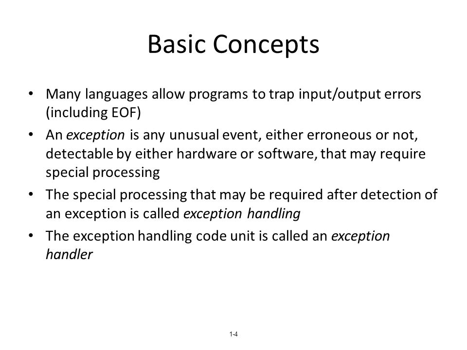 1-4 Basic Concepts Many languages allow programs to trap input/output errors (including EOF) An exception is any unusual event, either erroneous or no