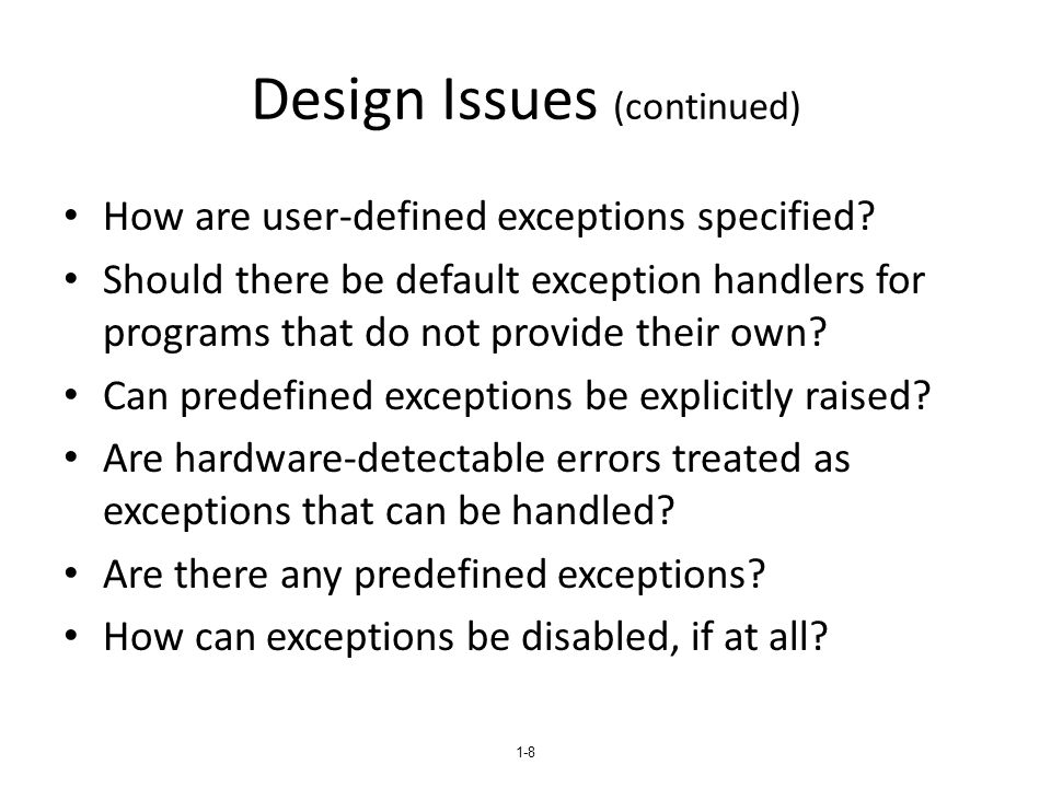 1-19 Java Exception Handlers Like those of C++, except every catch requires a named parameter and all parameters must be descendants of Throwable Syntax of try clause is exactly that of C++ Exceptions are thrown with throw, as in C++, but often the throw includes the new operator to create the object, as in: throw new MyException();