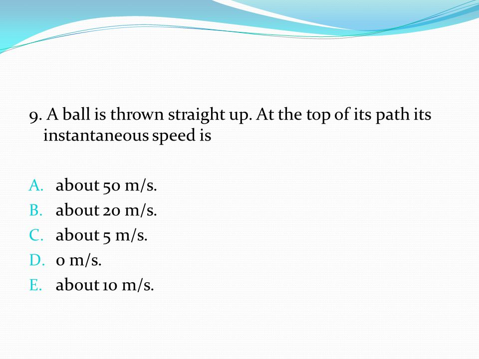 9. A ball is thrown straight up. At the top of its path its instantaneous speed is A. about 50 m/s. B. about 20 m/s. C. about 5 m/s. D. 0 m/s. E. abou