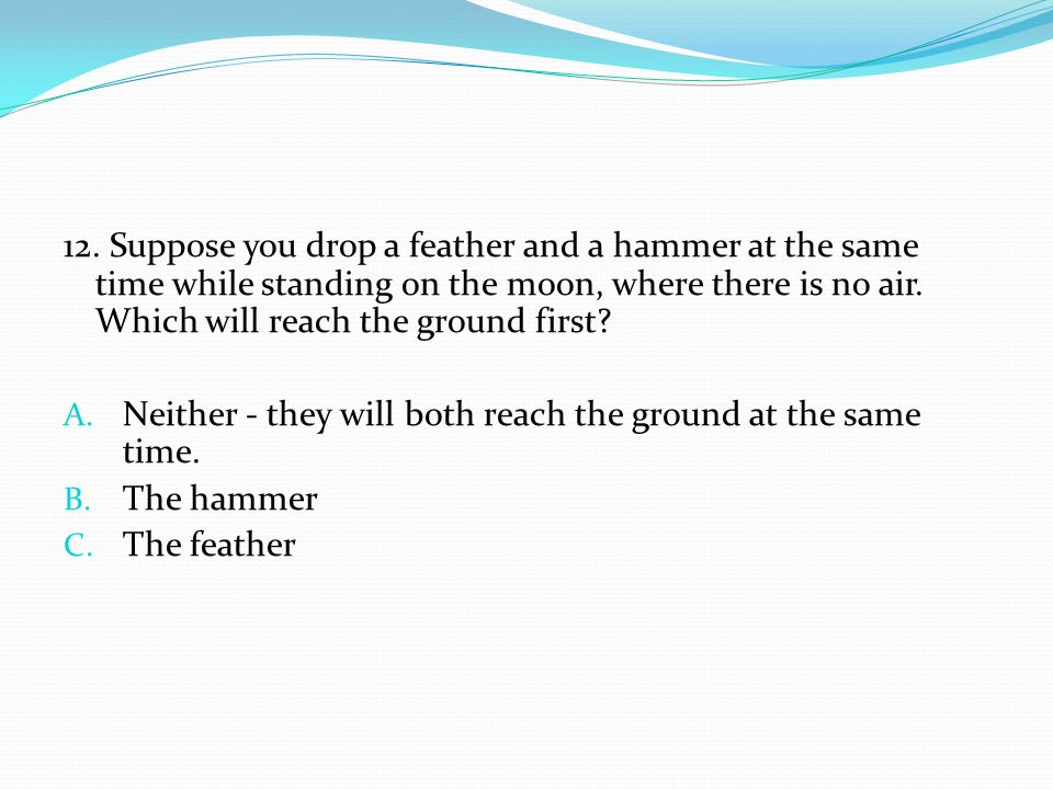 12. Suppose you drop a feather and a hammer at the same time while standing on the moon, where there is no air. Which will reach the ground first? A.