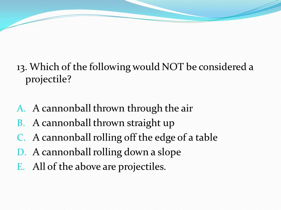 13. Which of the following would NOT be considered a projectile? A. A cannonball thrown through the air B. A cannonball thrown straight up C. A cannon