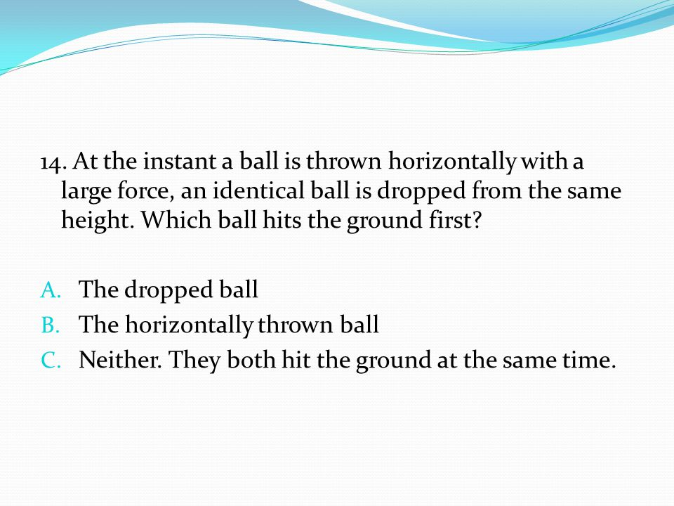 14. At the instant a ball is thrown horizontally with a large force, an identical ball is dropped from the same height. Which ball hits the ground fir