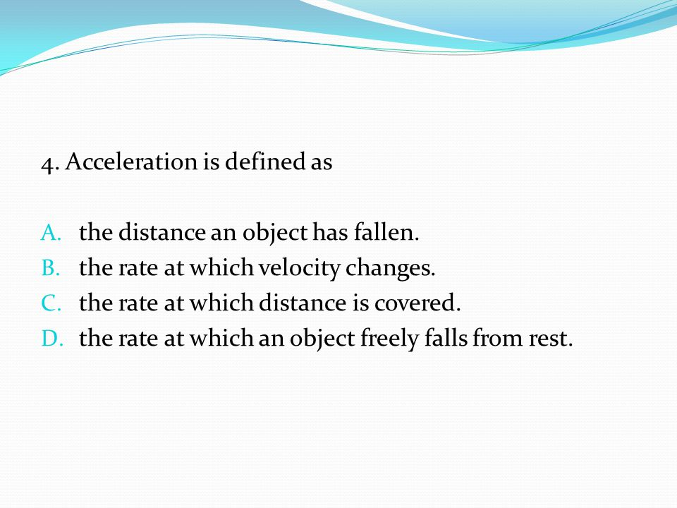 4. Acceleration is defined as A. the distance an object has fallen. B. the rate at which velocity changes. C. the rate at which distance is covered. D