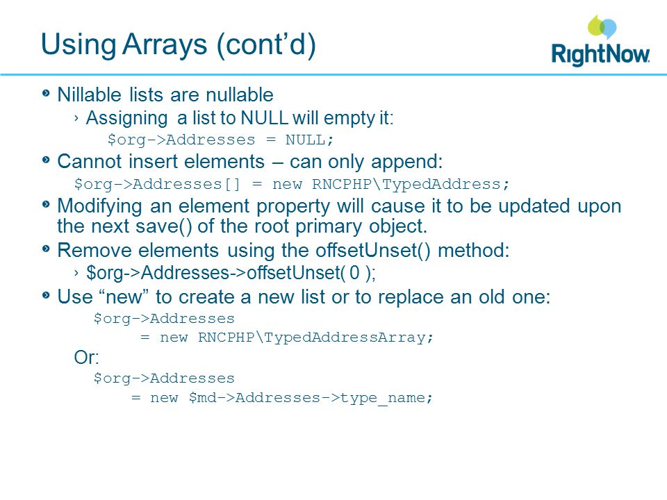 Using Arrays (cont'd) Nillable lists are nullable Assigning a list to NULL will empty it: $org->Addresses = NULL; Cannot insert elements – can only append: $org->Addresses[] = new RNCPHP\TypedAddress; Modifying an element property will cause it to be updated upon the next save() of the root primary object.