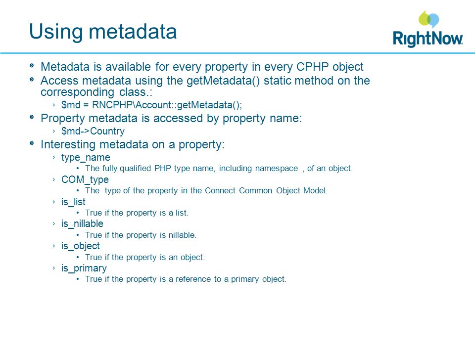 Using metadata Metadata is available for every property in every CPHP object Access metadata using the getMetadata() static method on the corresponding class.: $md = RNCPHP\Account::getMetadata(); Property metadata is accessed by property name: $md->Country Interesting metadata on a property: type_name The fully qualified PHP type name, including namespace, of an object.