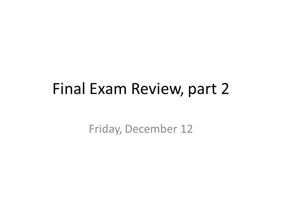 Final Exam Review, part 2 Friday, December 12
