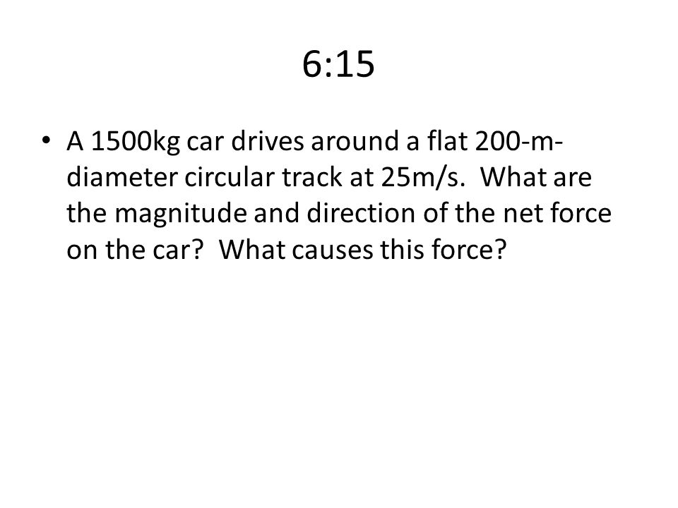 6:15 A 1500kg car drives around a flat 200-m- diameter circular track at 25m/s. What are the magnitude and direction of the net force on the car? What