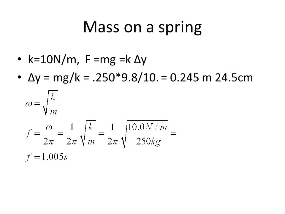 Mass on a spring k=10N/m, F =mg =k Δy Δy = mg/k =.250*9.8/10. = 0.245 m 24.5cm