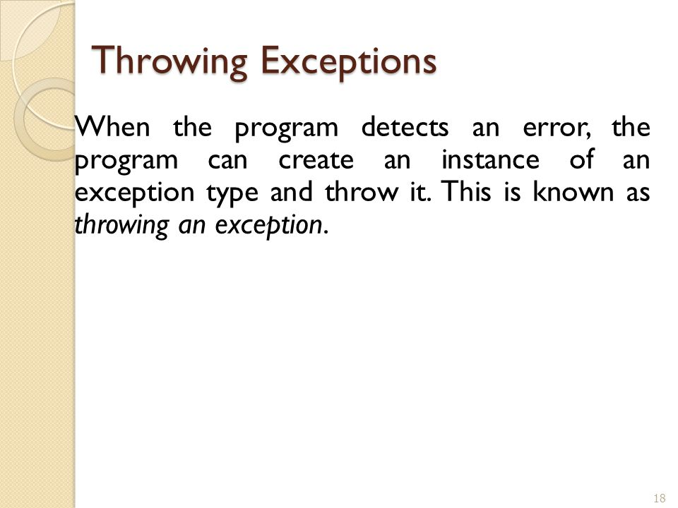 18 Throwing Exceptions When the program detects an error, the program can create an instance of an exception type and throw it. This is known as throw