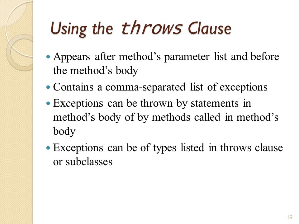 19 Using the throws Clause Appears after method's parameter list and before the method's body Contains a comma-separated list of exceptions Exceptions can be thrown by statements in method's body of by methods called in method's body Exceptions can be of types listed in throws clause or subclasses