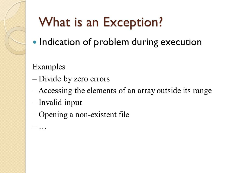 What is an Exception? Indication of problem during execution Examples – Divide by zero errors – Accessing the elements of an array outside its range –