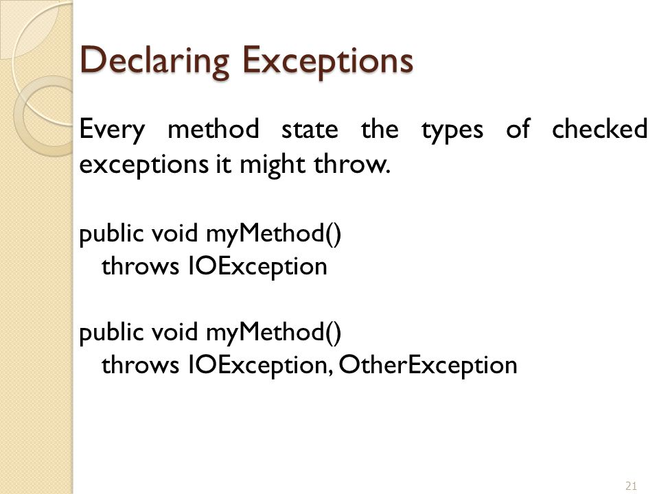 21 Declaring Exceptions Every method state the types of checked exceptions it might throw. public void myMethod() throws IOException public void myMet
