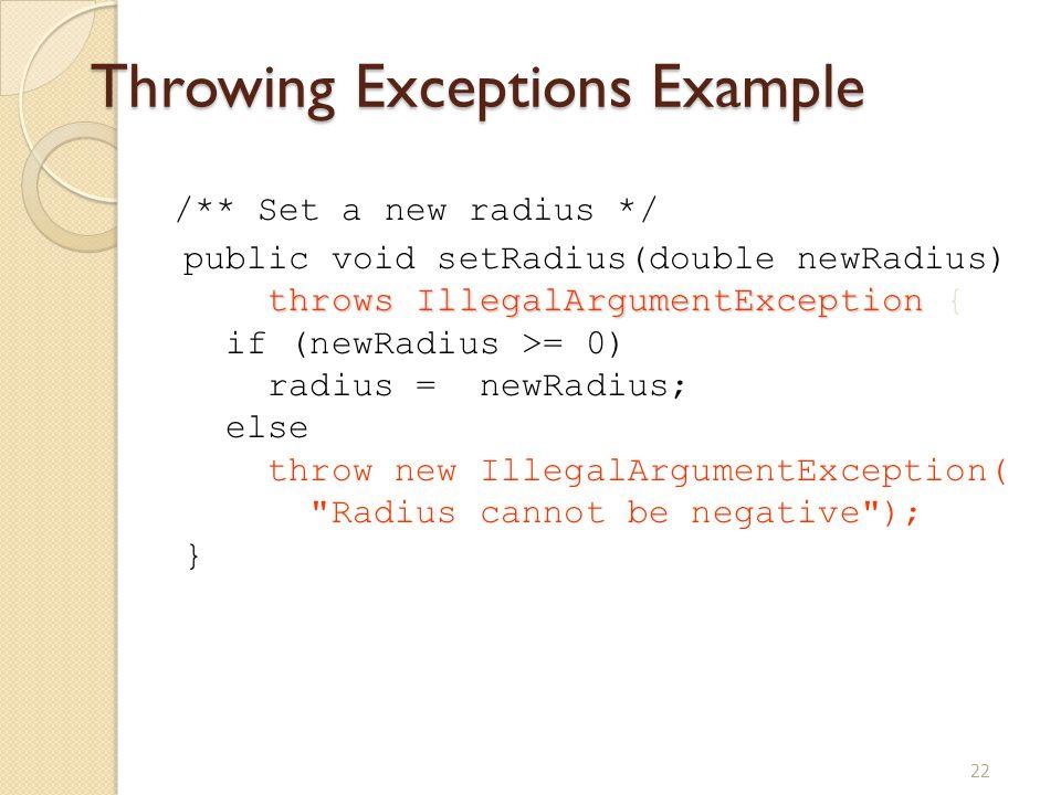 22 Throwing Exceptions Example /** Set a new radius */ public void setRadius(double newRadius) throws IllegalArgumentException throws IllegalArgumentE
