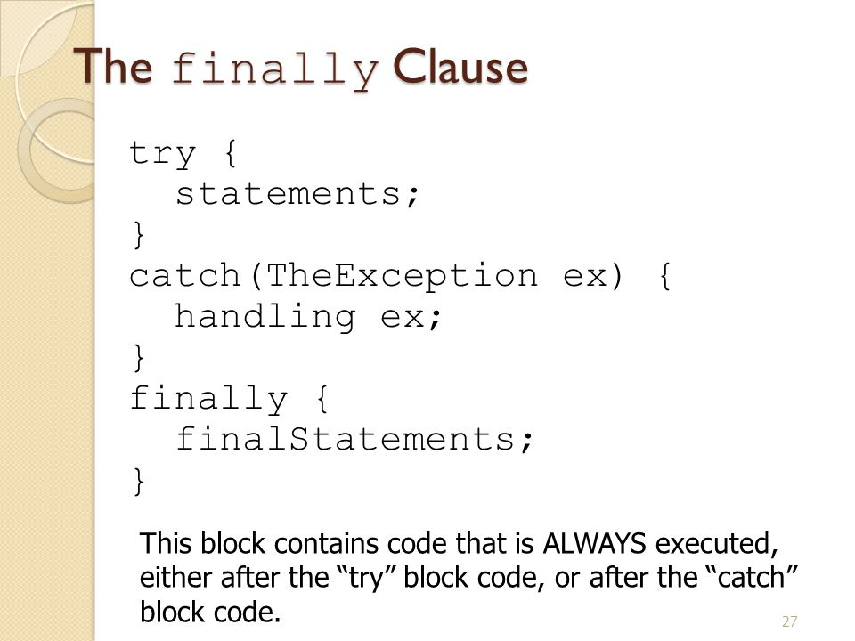 27 The finally Clause try { statements; } catch(TheException ex) { handling ex; } finally { finalStatements; } This block contains code that is ALWAYS