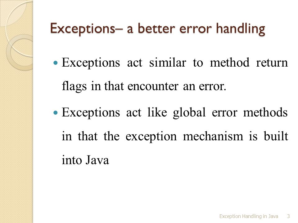 Exception Handling in Java3 Exceptions– a better error handling Exceptions act similar to method return flags in that encounter an error. Exceptions a