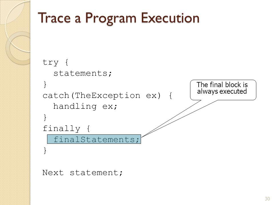 30 Trace a Program Execution try { statements; } catch(TheException ex) { handling ex; } finally { finalStatements; } Next statement; The final block