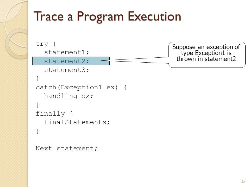 32 Trace a Program Execution try { statement1; statement2; statement3; } catch(Exception1 ex) { handling ex; } finally { finalStatements; } Next statement; Suppose an exception of type Exception1 is thrown in statement2