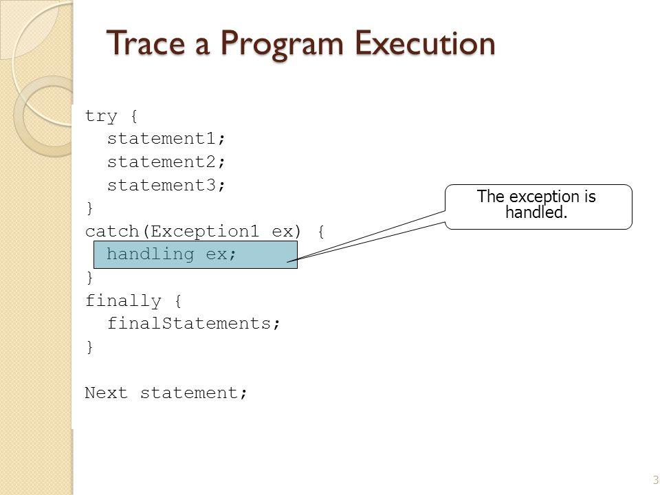 33 Trace a Program Execution try { statement1; statement2; statement3; } catch(Exception1 ex) { handling ex; } finally { finalStatements; } Next state