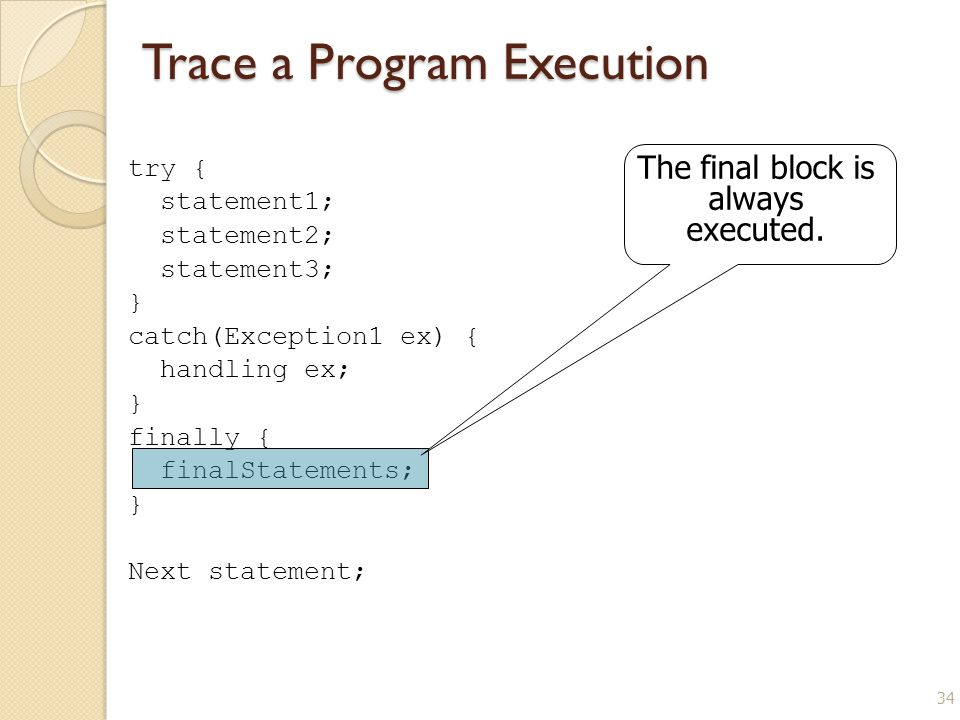 34 Trace a Program Execution try { statement1; statement2; statement3; } catch(Exception1 ex) { handling ex; } finally { finalStatements; } Next statement; The final block is always executed.