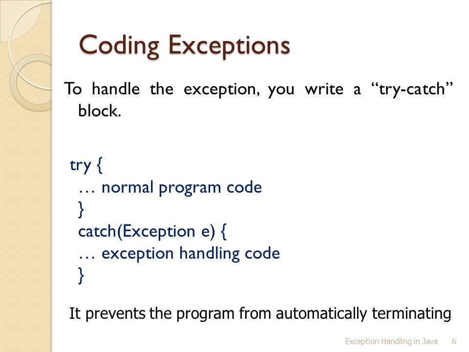 """Exception Handling in Java6 Coding Exceptions To handle the exception, you write a """"try-catch"""" block. try { … normal program code } catch(Exception e)"""