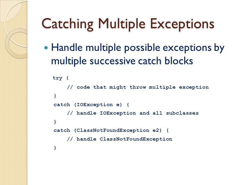 Catching Multiple Exceptions Handle multiple possible exceptions by multiple successive catch blocks try { // code that might throw multiple exception } catch (IOException e) { // handle IOException and all subclasses } catch (ClassNotFoundException e2) { // handle ClassNotFoundException }