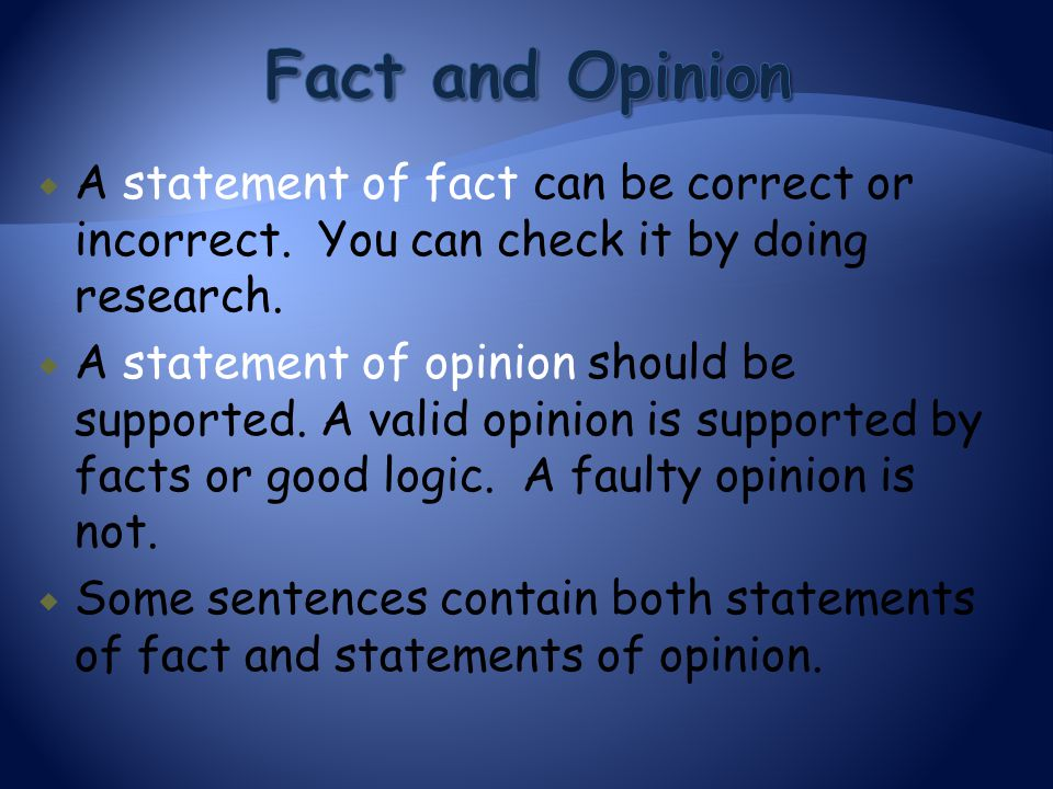  A statement of fact can be correct or incorrect. You can check it by doing research.  A statement of opinion should be supported. A valid opinion i