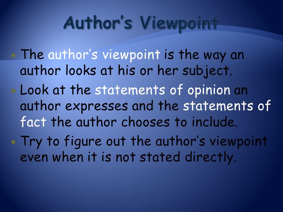  The author's viewpoint is the way an author looks at his or her subject.  Look at the statements of opinion an author expresses and the statements
