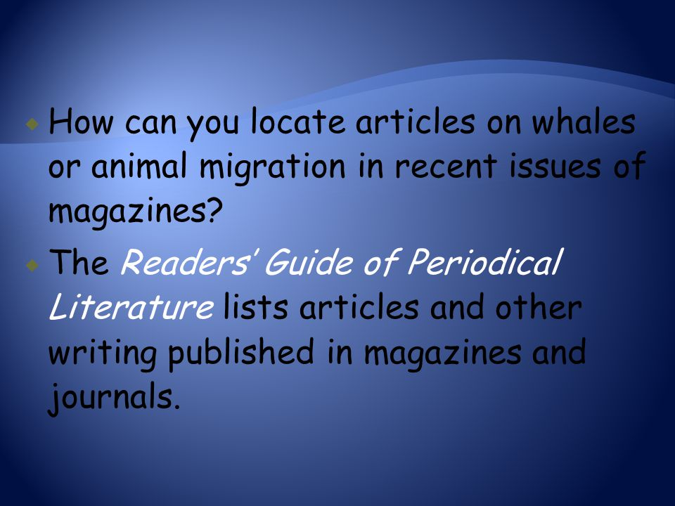  How can you locate articles on whales or animal migration in recent issues of magazines?  The Readers' Guide of Periodical Literature lists article