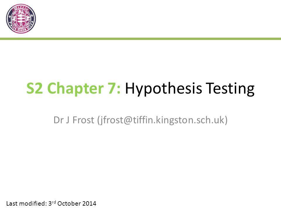 S2 Chapter 7: Hypothesis Testing Dr J Frost (jfrost@tiffin.kingston.sch.uk) Last modified: 3 rd October 2014