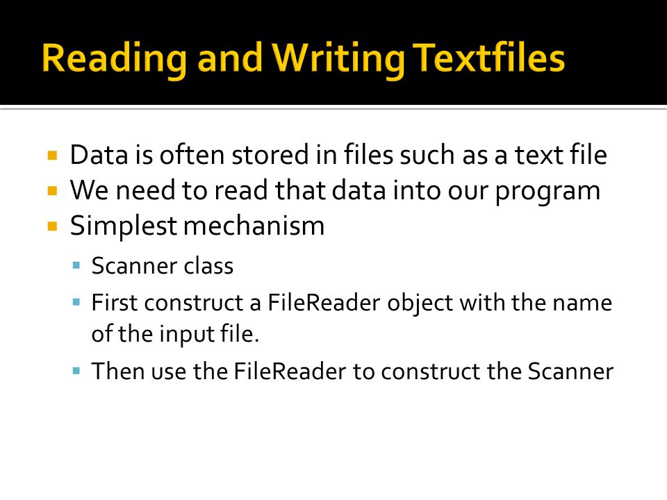  Data is often stored in files such as a text file  We need to read that data into our program  Simplest mechanism  Scanner class  First construct a FileReader object with the name of the input file.
