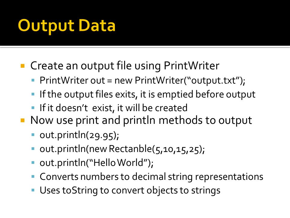  Create an output file using PrintWriter  PrintWriter out = new PrintWriter( output.txt );  If the output files exits, it is emptied before output  If it doesn't exist, it will be created  Now use print and println methods to output  out.println(29.95);  out.println(new Rectanble(5,10,15,25);  out.println( Hello World );  Converts numbers to decimal string representations  Uses toString to convert objects to strings