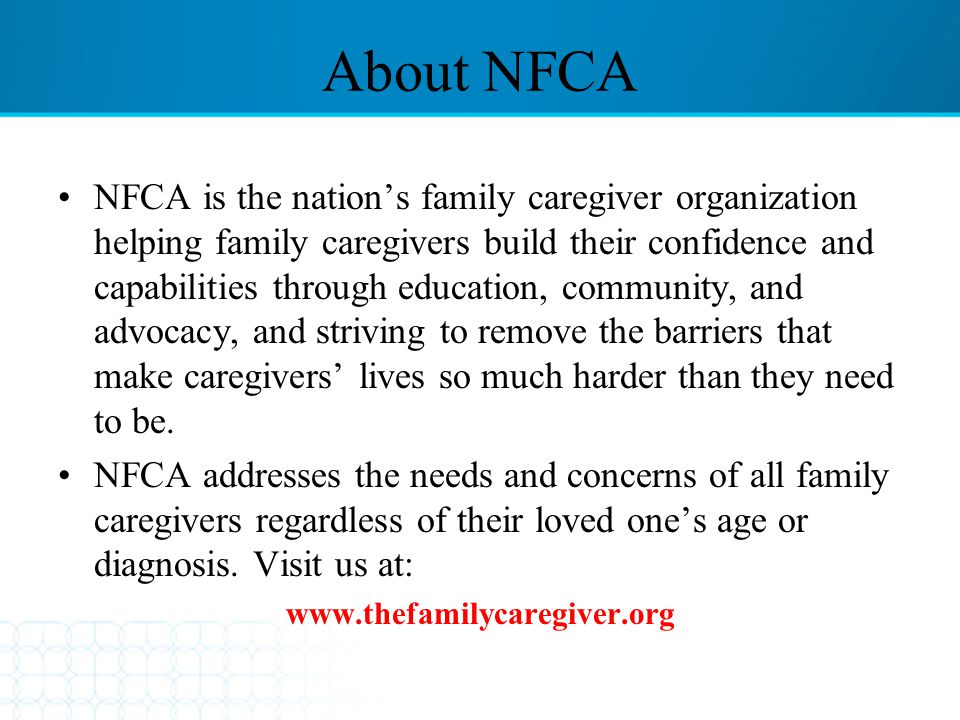 About NFCA NFCA is the nation's family caregiver organization helping family caregivers build their confidence and capabilities through education, com