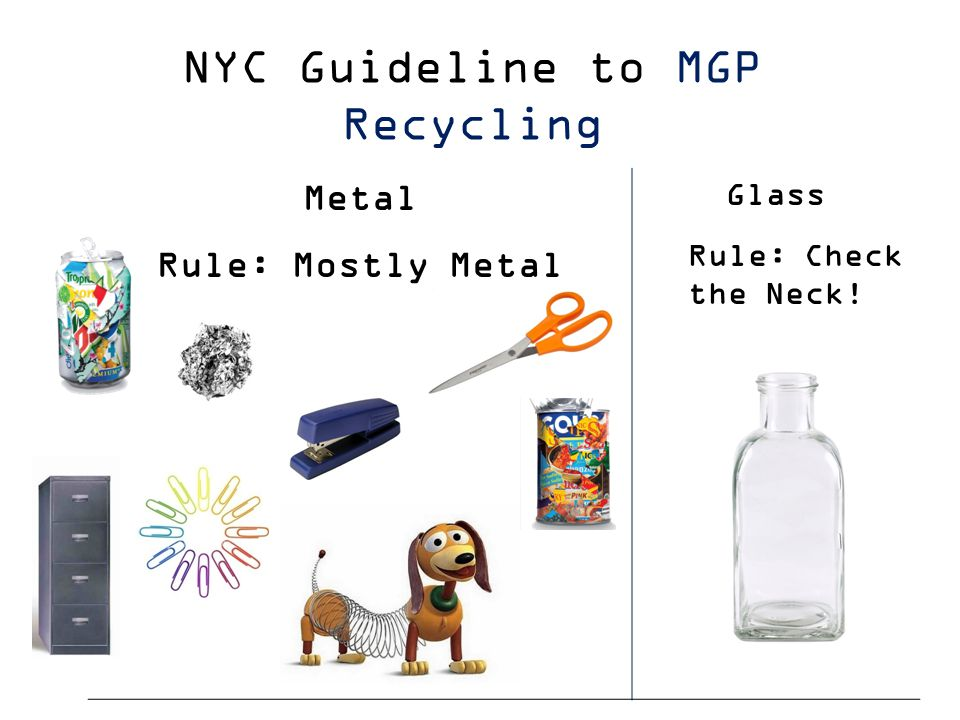 Metal Rule: Mostly Metal Glass Rule: Check the Neck! NYC Guideline to MGP Recycling