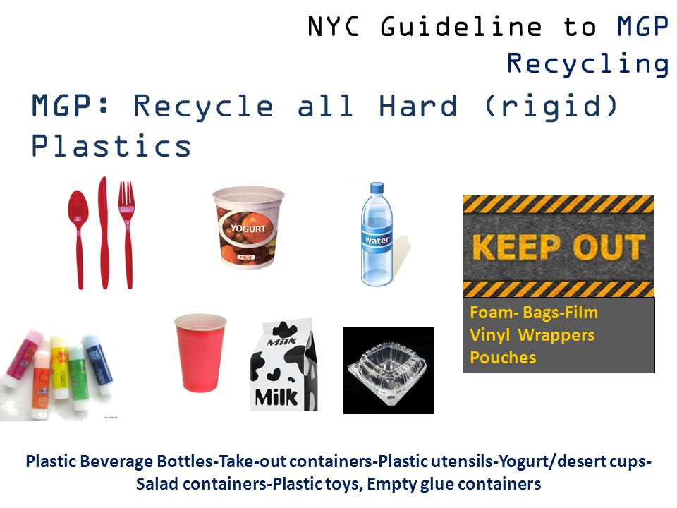 Plastic Beverage Bottles-Take-out containers-Plastic utensils-Yogurt/desert cups- Salad containers-Plastic toys, Empty glue containers Foam- Bags-Film Vinyl Wrappers Pouches MGP: Recycle all Hard (rigid) Plastics NYC Guideline to MGP Recycling