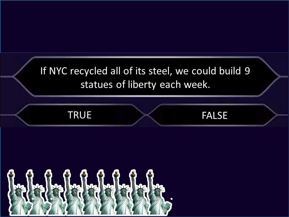 C If NYC recycled all of its steel, we could build 9 statues of liberty each week. FALSE TRUE