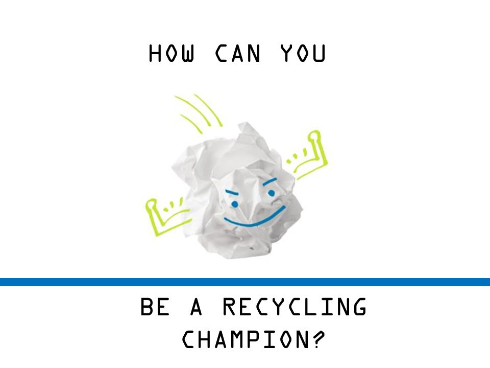 HOW CAN YOU BE A RECYCLING CHAMPION