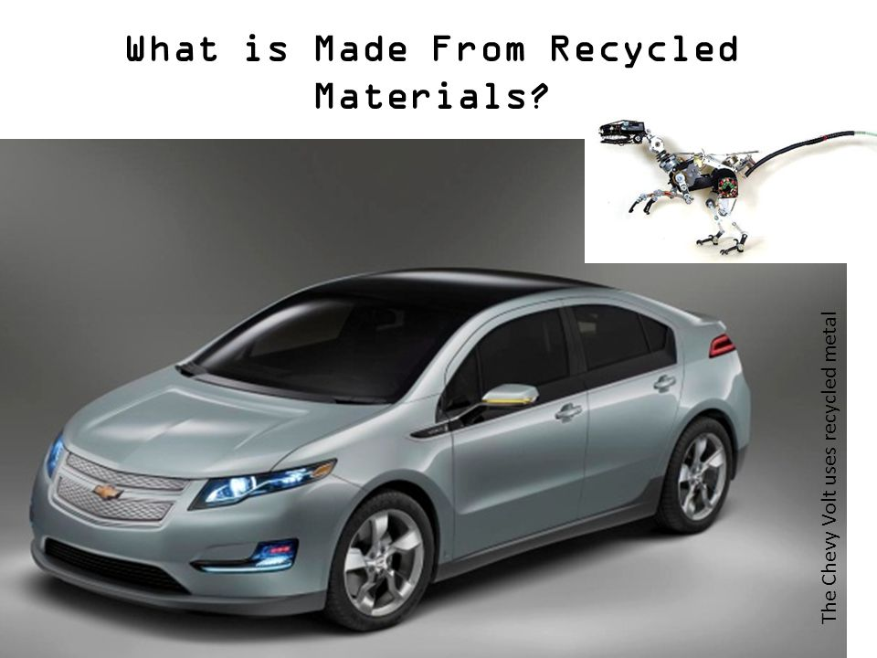 What is Made From Recycled Materials The Chevy Volt uses recycled metal