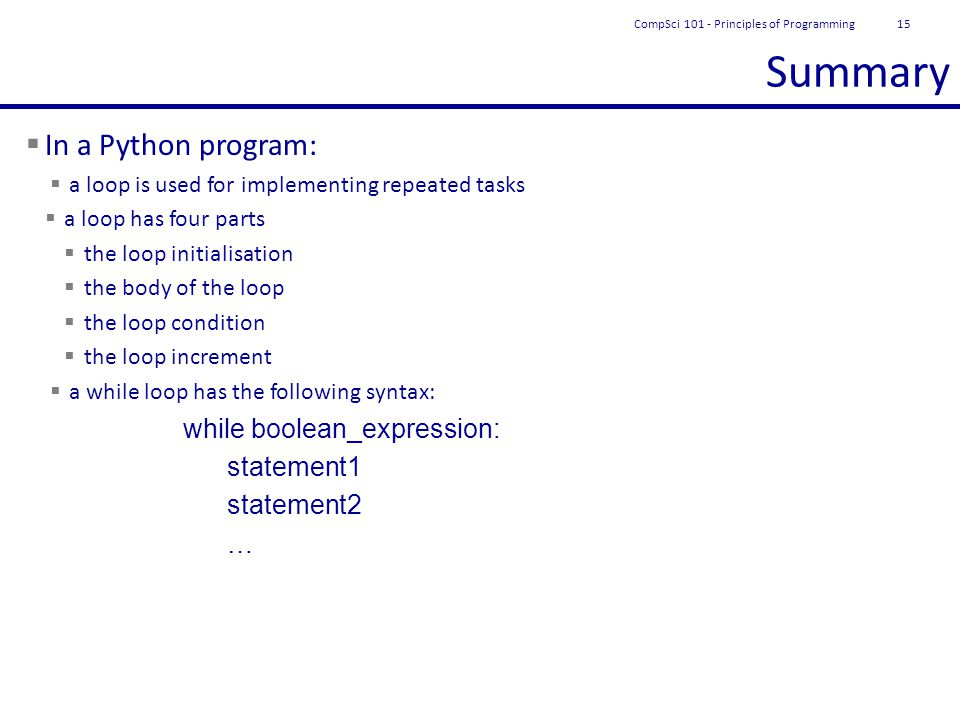 Summary  In a Python program:  a loop is used for implementing repeated tasks  a loop has four parts  the loop initialisation  the body of the loop  the loop condition  the loop increment  a while loop has the following syntax: while boolean_expression: statement1 statement2 … CompSci 101 - Principles of Programming15