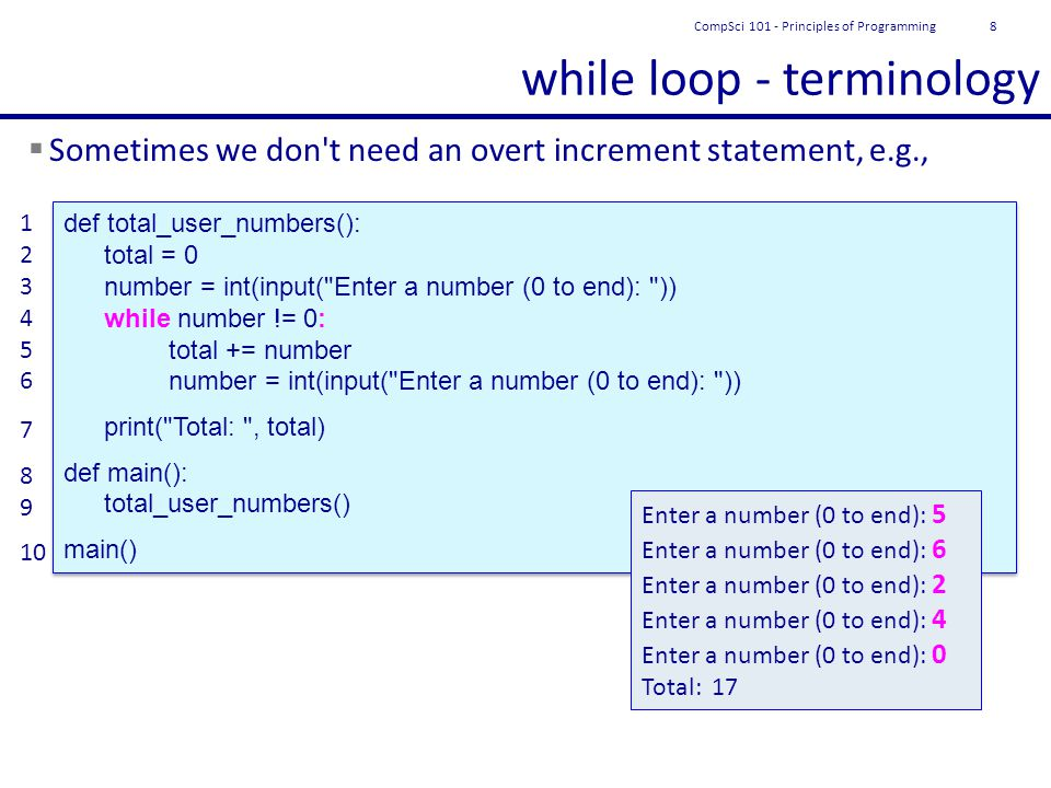 while loop - terminology  Sometimes we don t need an overt increment statement, e.g., 1 2 3 4 5 6 7 8 9 10 def total_user_numbers(): total = 0 number = int(input( Enter a number (0 to end): )) while number != 0: total += number number = int(input( Enter a number (0 to end): )) print( Total: , total) def main(): total_user_numbers() main() def total_user_numbers(): total = 0 number = int(input( Enter a number (0 to end): )) while number != 0: total += number number = int(input( Enter a number (0 to end): )) print( Total: , total) def main(): total_user_numbers() main() Enter a number (0 to end): 5 Enter a number (0 to end): 6 Enter a number (0 to end): 2 Enter a number (0 to end): 4 Enter a number (0 to end): 0 Total: 17 CompSci 101 - Principles of Programming8