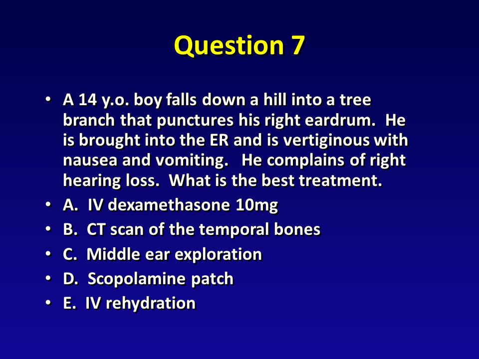 Question 7 A 14 y.o. boy falls down a hill into a tree branch that punctures his right eardrum.