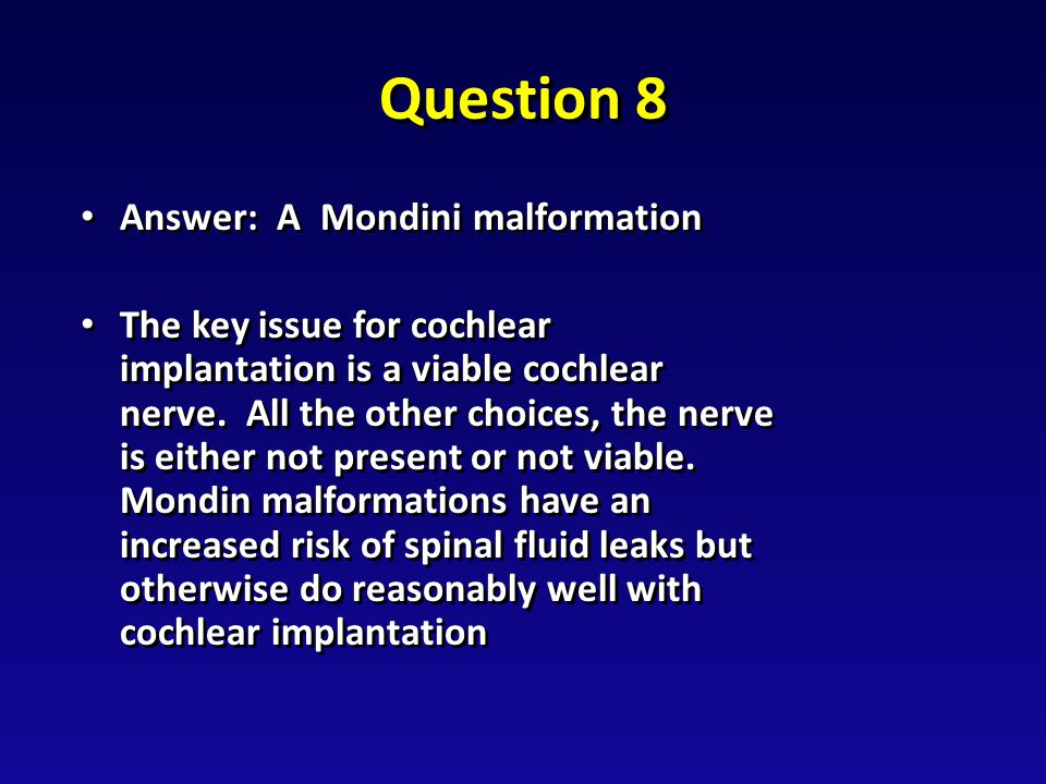 Question 8 Answer: A Mondini malformation Answer: A Mondini malformation The key issue for cochlear implantation is a viable cochlear nerve.