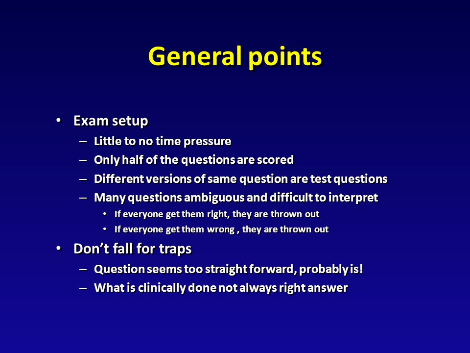 General points Exam setup Exam setup – Little to no time pressure – Only half of the questions are scored – Different versions of same question are test questions – Many questions ambiguous and difficult to interpret If everyone get them right, they are thrown out If everyone get them right, they are thrown out If everyone get them wrong, they are thrown out If everyone get them wrong, they are thrown out Don't fall for traps Don't fall for traps – Question seems too straight forward, probably is.