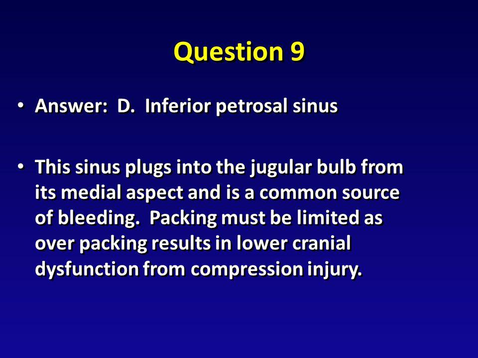 Question 9 Answer: D. Inferior petrosal sinus Answer: D.