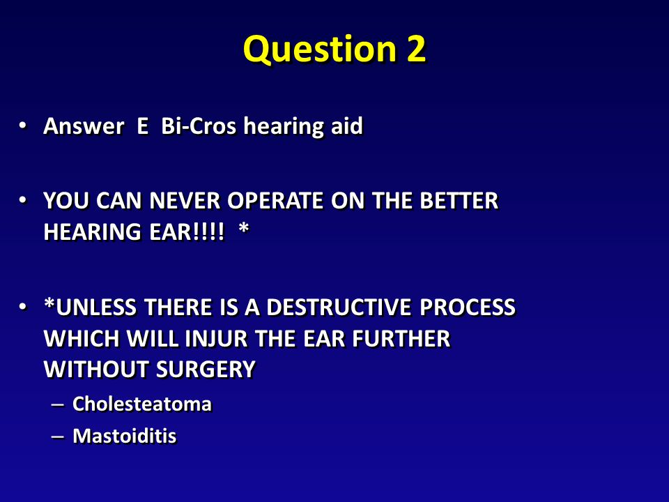 Question 2 Answer E Bi-Cros hearing aid Answer E Bi-Cros hearing aid YOU CAN NEVER OPERATE ON THE BETTER HEARING EAR!!!.